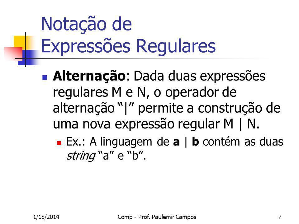 1/18/2014Comp - Prof. Paulemir Campos7 Notação de Expressões Regulares Alternação: Dada duas expressões regulares M e N, o operador de alternação | pe