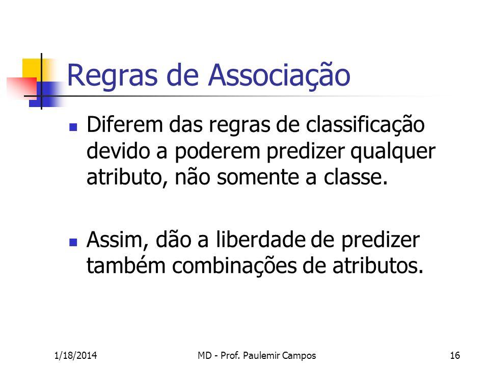 1/18/2014MD - Prof. Paulemir Campos16 Regras de Associação Diferem das regras de classificação devido a poderem predizer qualquer atributo, não soment