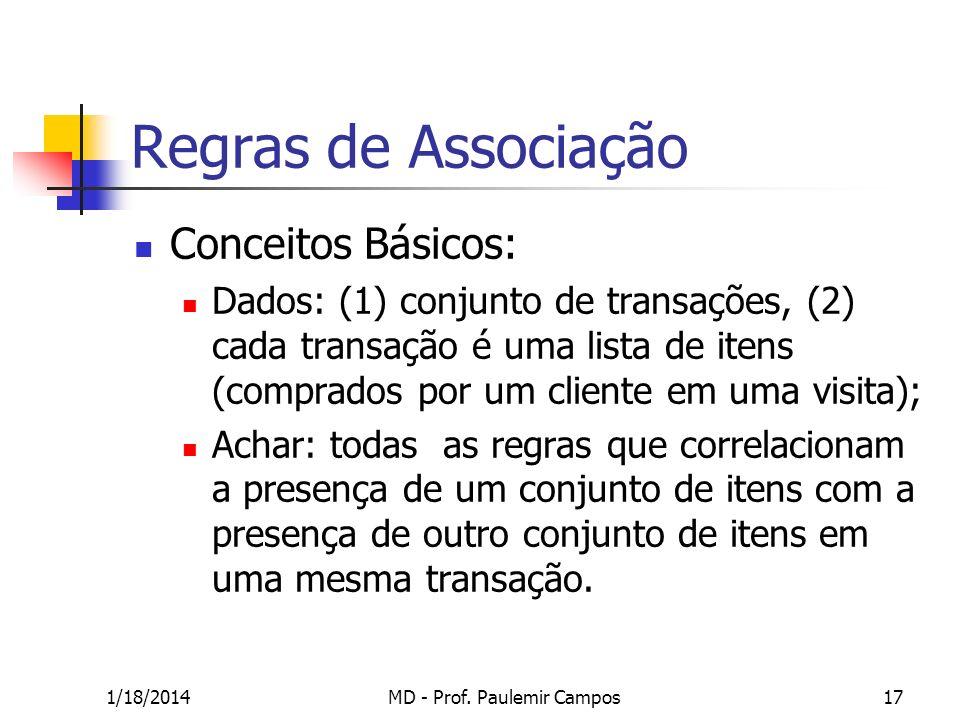 1/18/2014MD - Prof. Paulemir Campos17 Regras de Associação Conceitos Básicos: Dados: (1) conjunto de transações, (2) cada transação é uma lista de ite