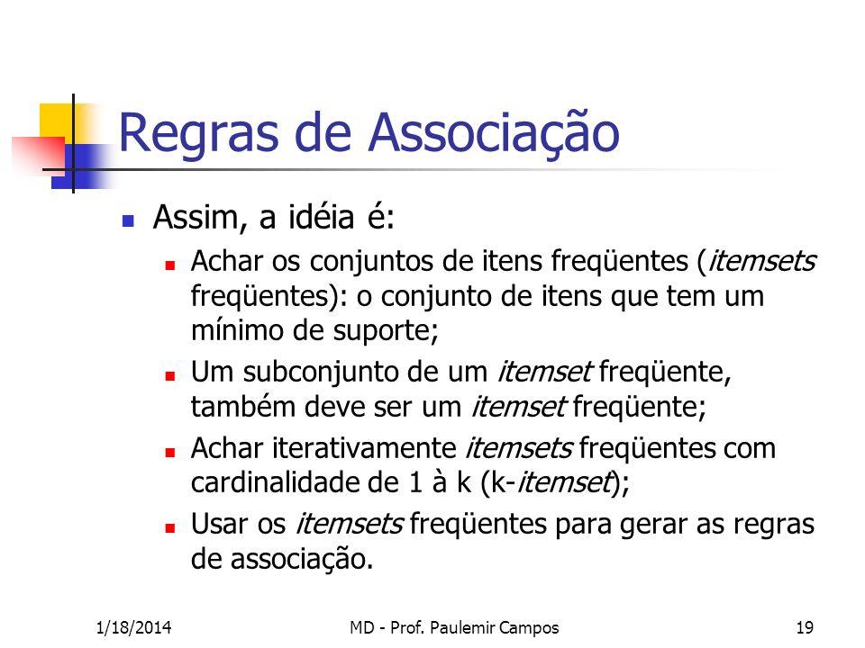 1/18/2014MD - Prof. Paulemir Campos19 Regras de Associação Assim, a idéia é: Achar os conjuntos de itens freqüentes (itemsets freqüentes): o conjunto