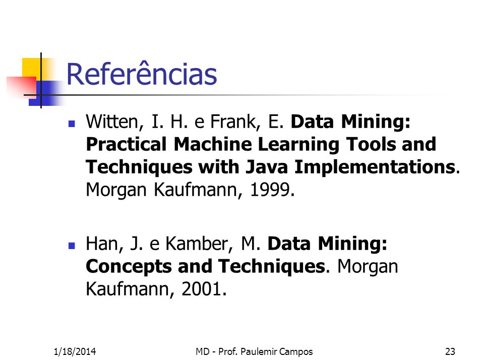 1/18/2014MD - Prof. Paulemir Campos23 Referências Witten, I. H. e Frank, E. Data Mining: Practical Machine Learning Tools and Techniques with Java Imp