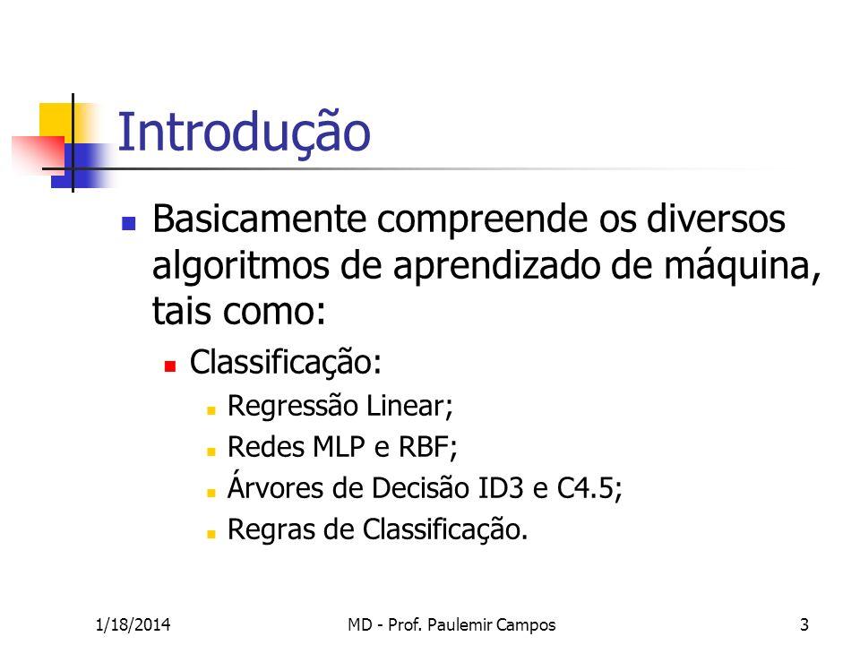 1/18/2014MD - Prof. Paulemir Campos3 Introdução Basicamente compreende os diversos algoritmos de aprendizado de máquina, tais como: Classificação: Reg