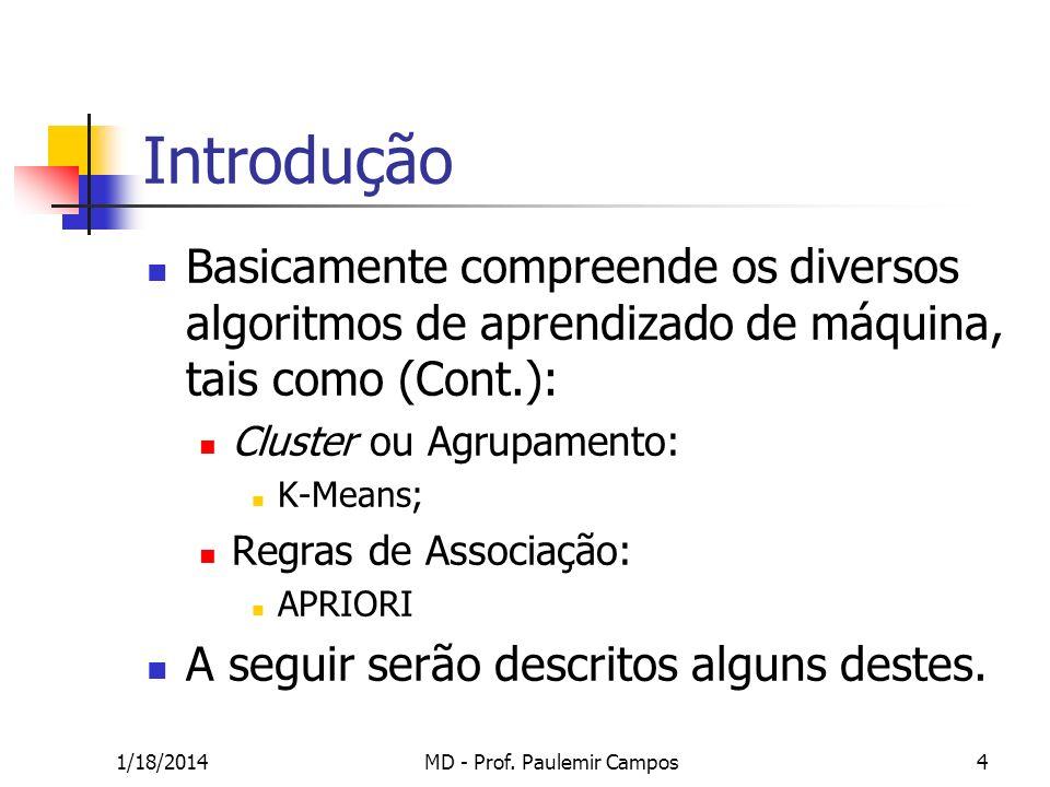 1/18/2014MD - Prof. Paulemir Campos4 Introdução Basicamente compreende os diversos algoritmos de aprendizado de máquina, tais como (Cont.): Cluster ou