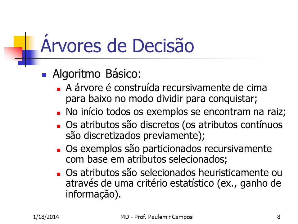 1/18/2014MD - Prof. Paulemir Campos8 Árvores de Decisão Algoritmo Básico: A árvore é construída recursivamente de cima para baixo no modo dividir para