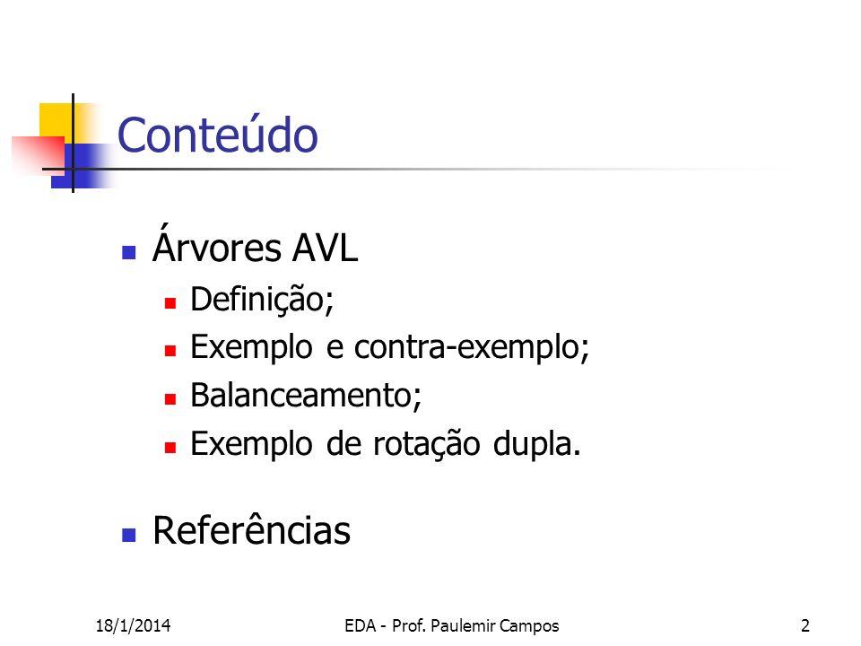 18/1/2014EDA - Prof. Paulemir Campos2 Conteúdo Árvores AVL Definição; Exemplo e contra-exemplo; Balanceamento; Exemplo de rotação dupla. Referências
