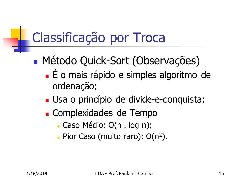 1/18/2014EDA - Prof. Paulemir Campos15 Classificação por Troca Método Quick-Sort (Observações) É o mais rápido e simples algoritmo de ordenação; Usa o