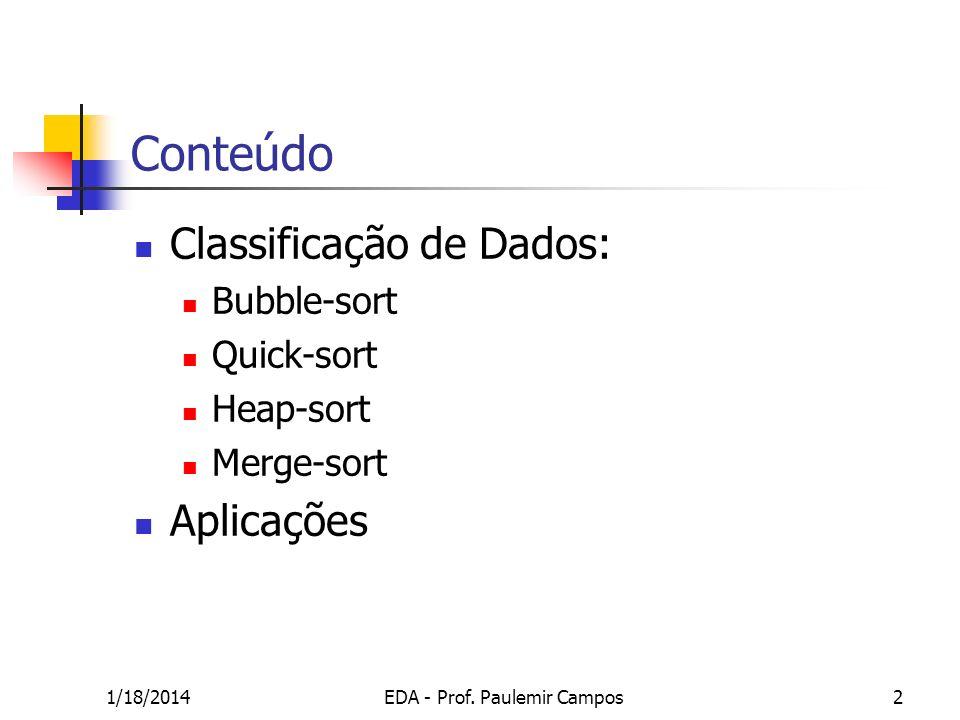 1/18/2014EDA - Prof. Paulemir Campos2 Conteúdo Classificação de Dados: Bubble-sort Quick-sort Heap-sort Merge-sort Aplicações