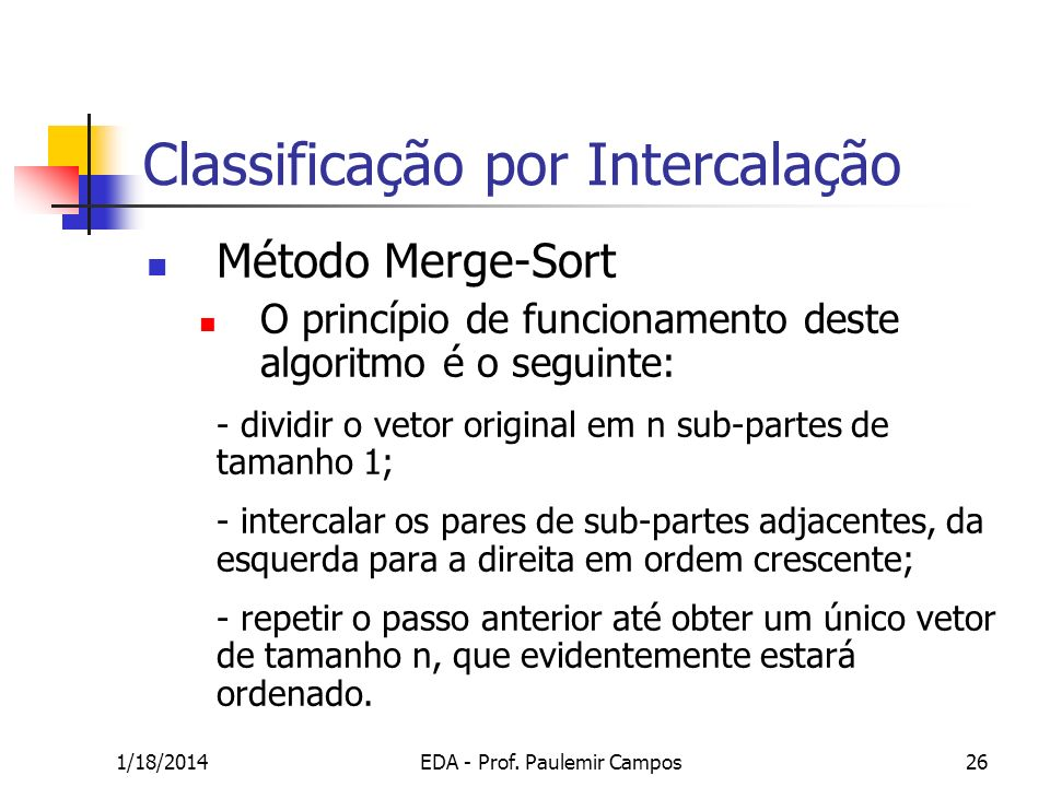 1/18/2014EDA - Prof. Paulemir Campos26 Classificação por Intercalação Método Merge-Sort O princípio de funcionamento deste algoritmo é o seguinte: - d