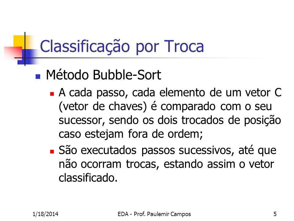 1/18/2014EDA - Prof. Paulemir Campos5 Classificação por Troca Método Bubble-Sort A cada passo, cada elemento de um vetor C (vetor de chaves) é compara