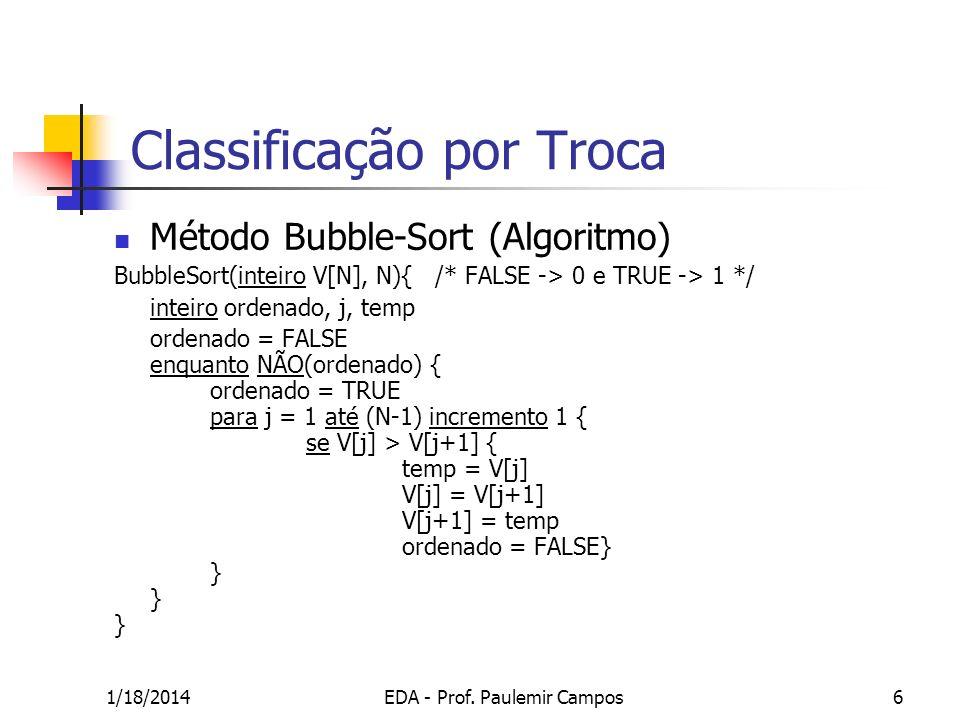1/18/2014EDA - Prof. Paulemir Campos6 Classificação por Troca Método Bubble-Sort (Algoritmo) BubbleSort(inteiro V[N], N){ /* FALSE -> 0 e TRUE -> 1 */