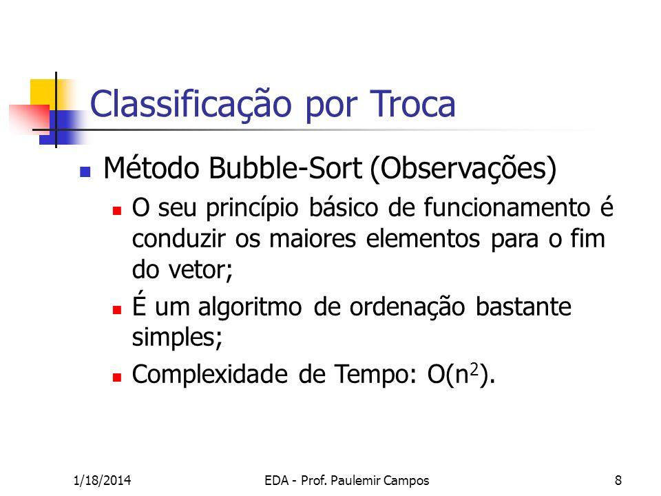 1/18/2014EDA - Prof. Paulemir Campos8 Classificação por Troca Método Bubble-Sort (Observações) O seu princípio básico de funcionamento é conduzir os m