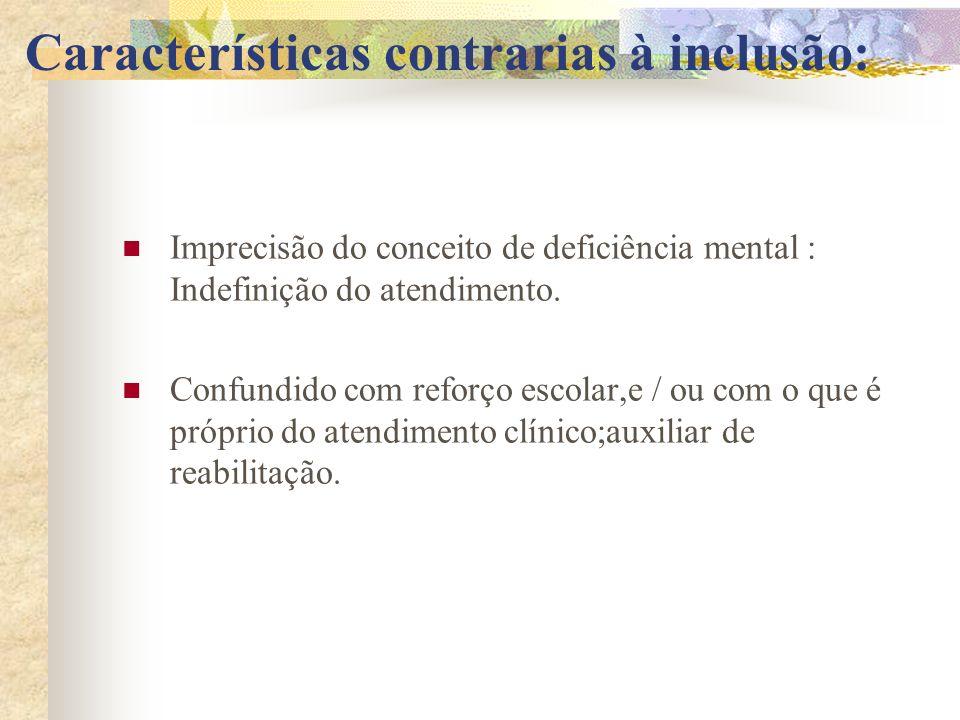 Características contrarias à inclusão: Imprecisão do conceito de deficiência mental : Indefinição do atendimento. Confundido com reforço escolar,e / o