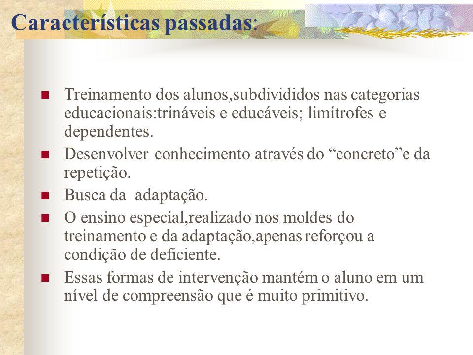 Características passadas: Treinamento dos alunos,subdivididos nas categorias educacionais:trináveis e educáveis; limítrofes e dependentes. Desenvolver