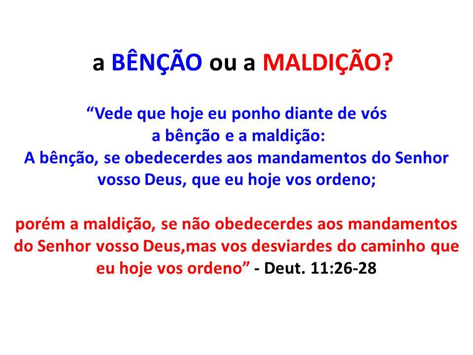 Vede que hoje eu ponho diante de vós a bênção e a maldição: A bênção, se obedecerdes aos mandamentos do Senhor vosso Deus, que eu hoje vos ordeno; por