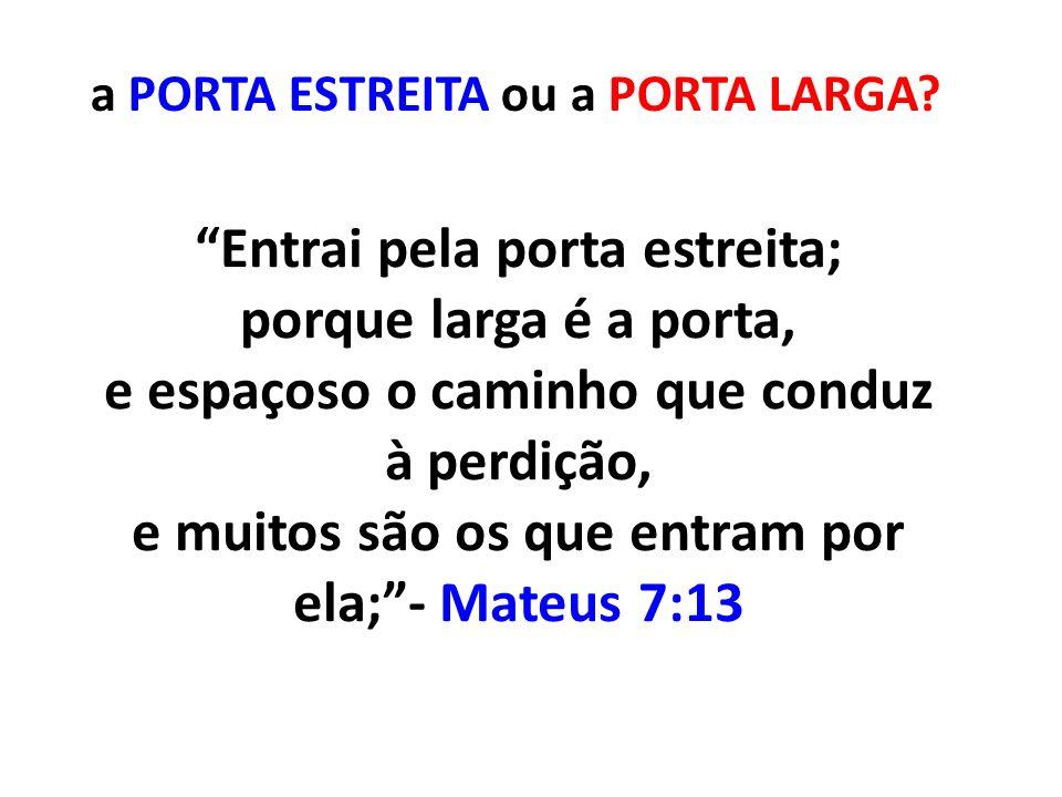 Entrai pela porta estreita; porque larga é a porta, e espaçoso o caminho que conduz à perdição, e muitos são os que entram por ela;- Mateus 7:13 a POR