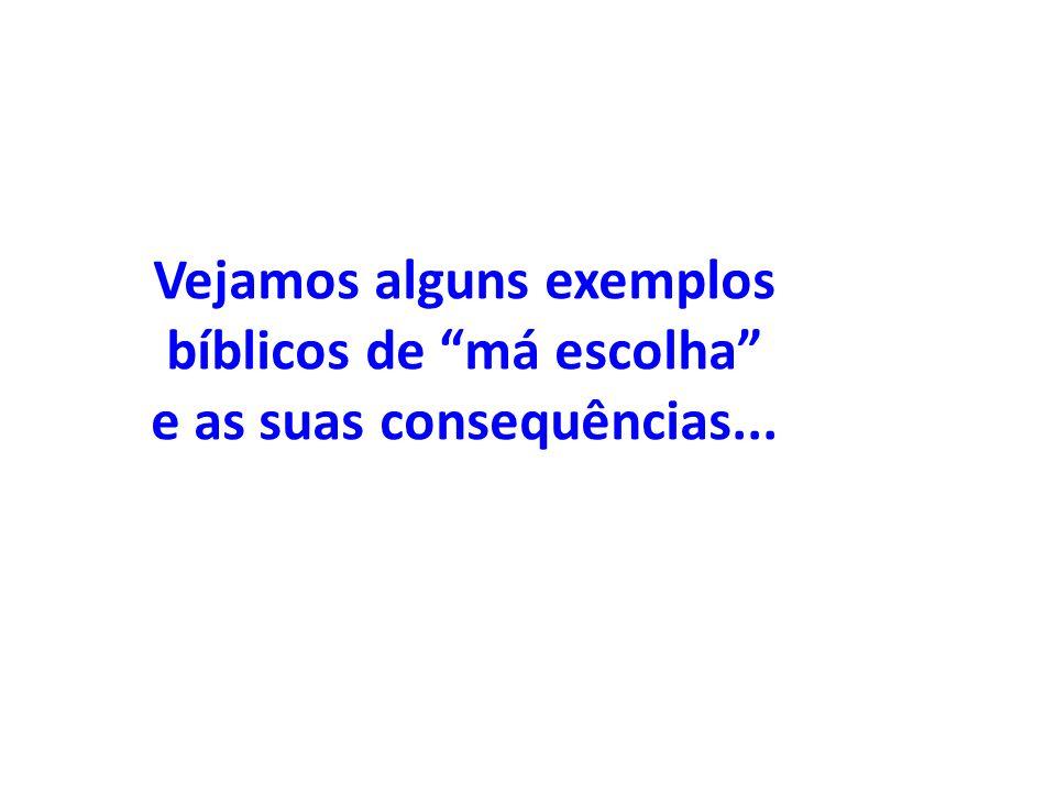 Vejamos alguns exemplos bíblicos de má escolha e as suas consequências...