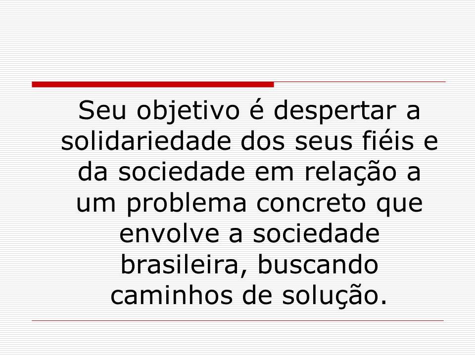 Seu objetivo é despertar a solidariedade dos seus fiéis e da sociedade em relação a um problema concreto que envolve a sociedade brasileira, buscando