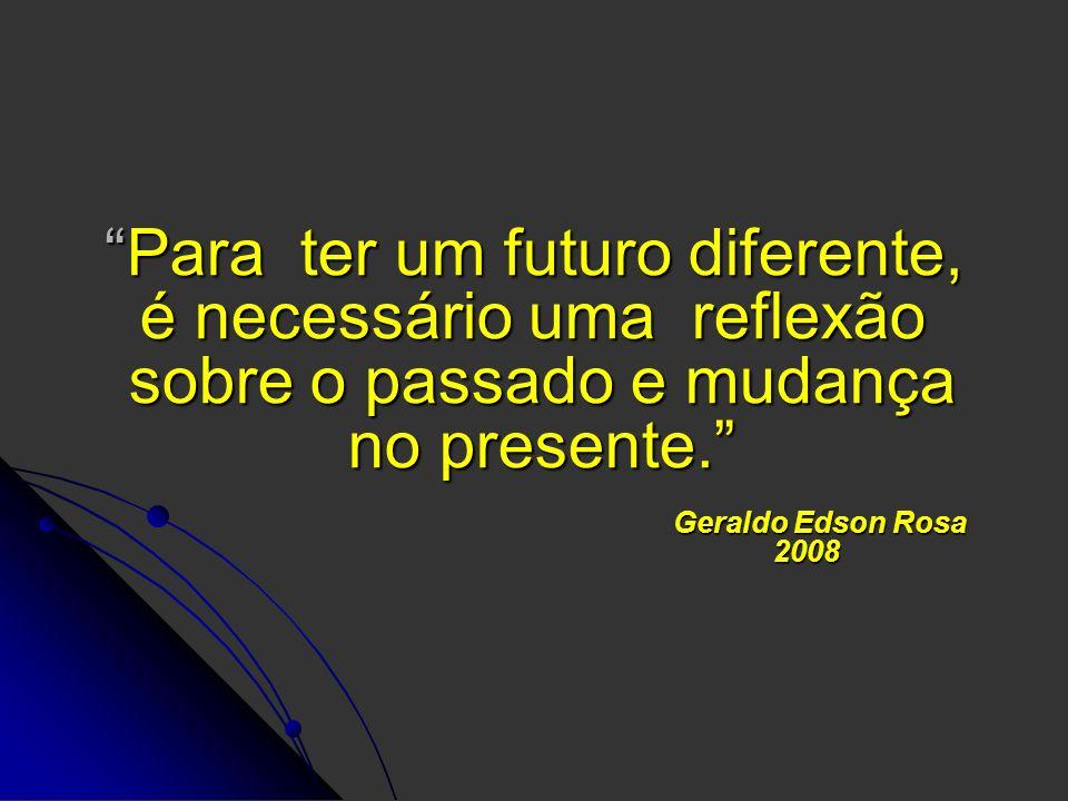 Para ter um futuro diferente, é necessário uma reflexão sobre o passado e mudança no presente. Geraldo Edson Rosa 2008Para ter um futuro diferente, é