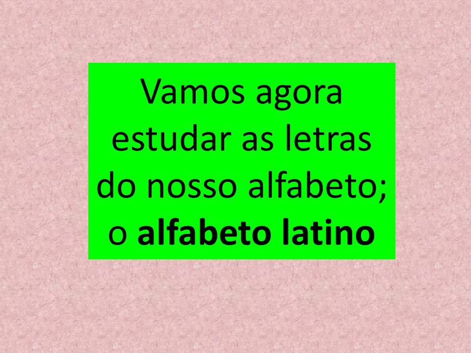 Vamos agora estudar as letras do nosso alfabeto; o alfabeto latino