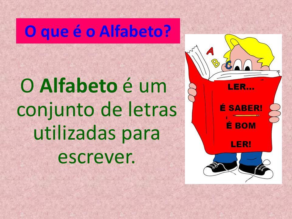 O que é o Alfabeto? O Alfabeto é um conjunto de letras utilizadas para escrever. LER… É SABER! É BOM LER!