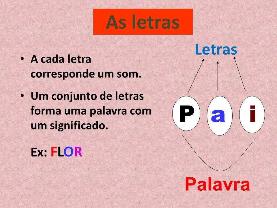As letras A cada letra corresponde um som. Um conjunto de letras forma uma palavra com um significado. Ex: FLOR Letras Palavra P a i