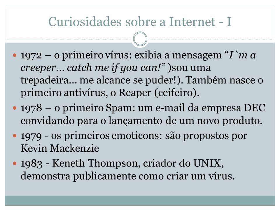 Curiosidades sobre a Internet - I 1972 – o primeiro vírus: exibia a mensagem I`m a creeper... catch me if you can! )sou uma trepadeira... me alcance s