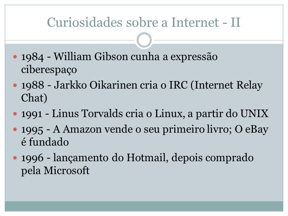 Curiosidades sobre a Internet - II 1984 - William Gibson cunha a expressão ciberespaço 1988 - Jarkko Oikarinen cria o IRC (Internet Relay Chat) 1991 -