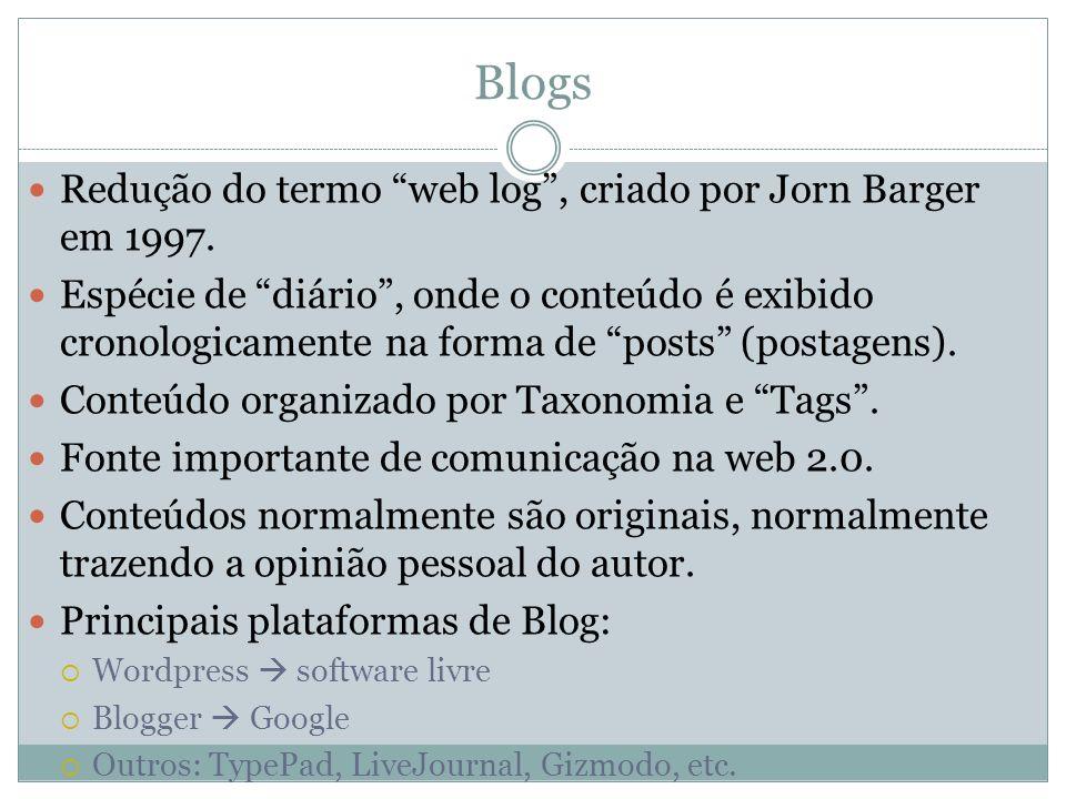 Blogs Redução do termo web log, criado por Jorn Barger em 1997. Espécie de diário, onde o conteúdo é exibido cronologicamente na forma de posts (posta