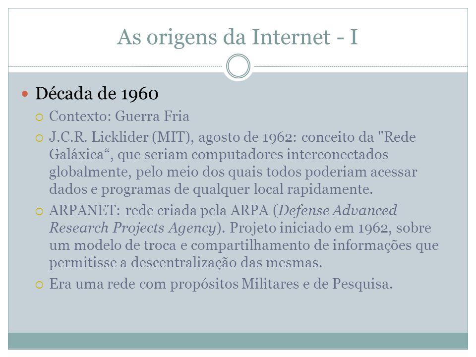 As origens da Internet - II Década de 1970 Contexto: coexistência pacífica Criação do IP (Internet Protocol): cada computador ligado a rede recebia um endereço numérico; e do TCP (Transmission Control Protocol), formando o TCP/IP, protocolo base da Internet.