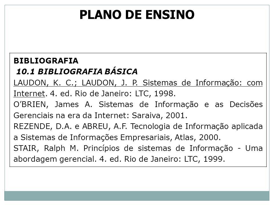 BIBLIOGRAFIA 10.1 BIBLIOGRAFIA BÁSICA LAUDON, K. C.; LAUDON, J. P. Sistemas de Informação: com Internet. 4. ed. Rio de Janeiro: LTC, 1998. OBRIEN, Jam