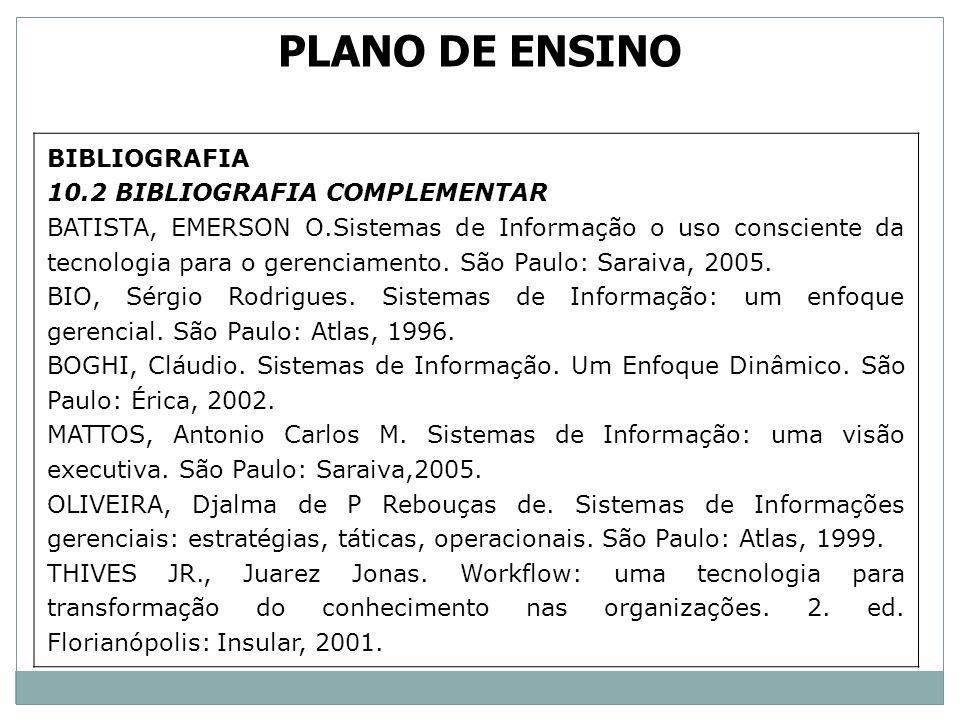 BIBLIOGRAFIA 10.2 BIBLIOGRAFIA COMPLEMENTAR BATISTA, EMERSON O.Sistemas de Informação o uso consciente da tecnologia para o gerenciamento. São Paulo: