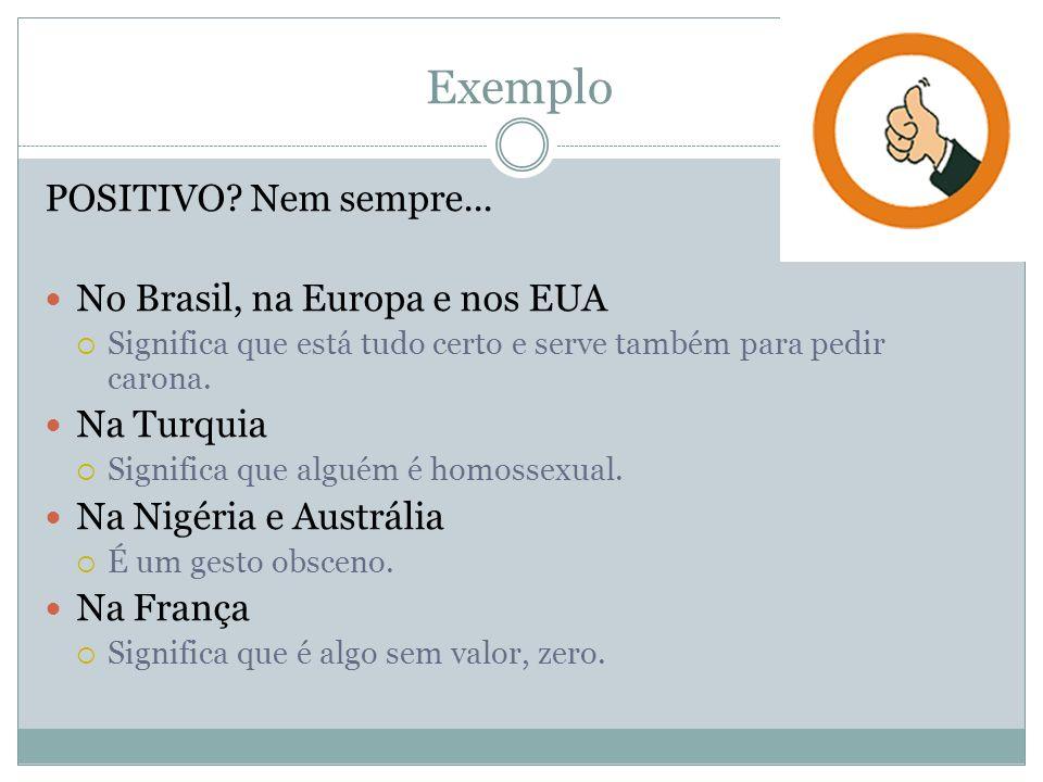 Exemplo POSITIVO? Nem sempre... No Brasil, na Europa e nos EUA Significa que está tudo certo e serve também para pedir carona. Na Turquia Significa qu