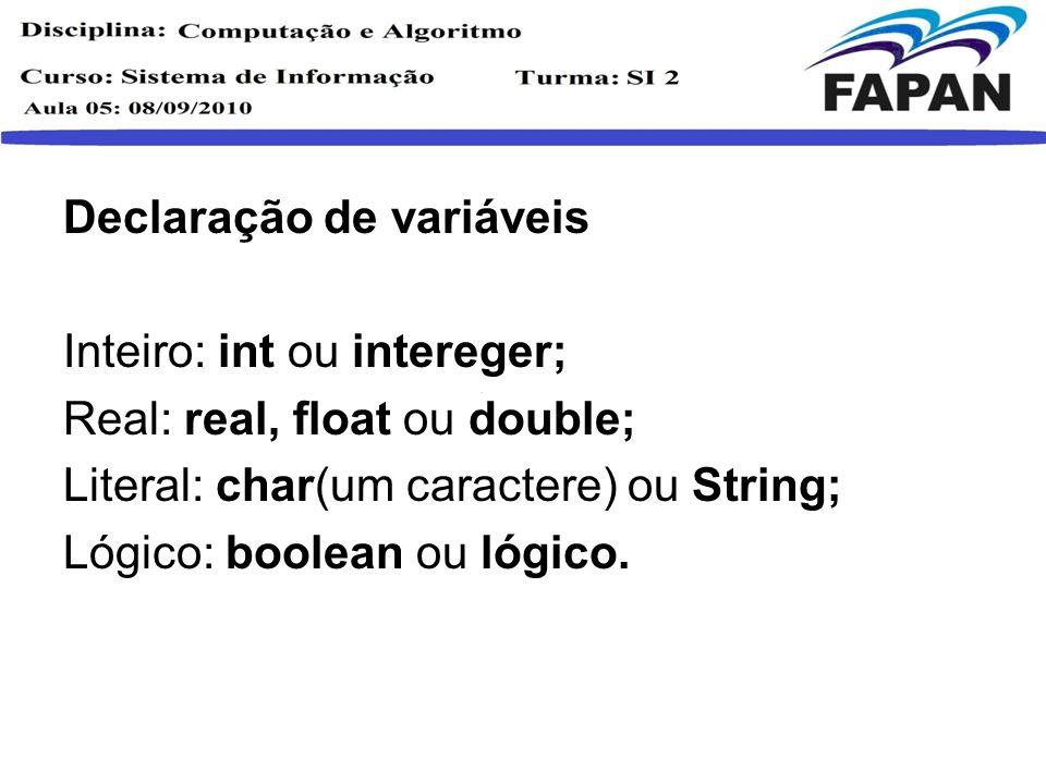 Declaração de variáveis Inteiro: int ou intereger; Real: real, float ou double; Literal: char(um caractere) ou String; Lógico: boolean ou lógico.