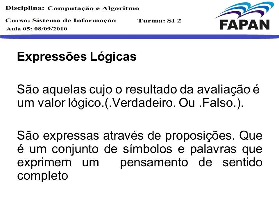 Expressões Lógicas São aquelas cujo o resultado da avaliação é um valor lógico.(.Verdadeiro. Ou.Falso.). São expressas através de proposições. Que é u