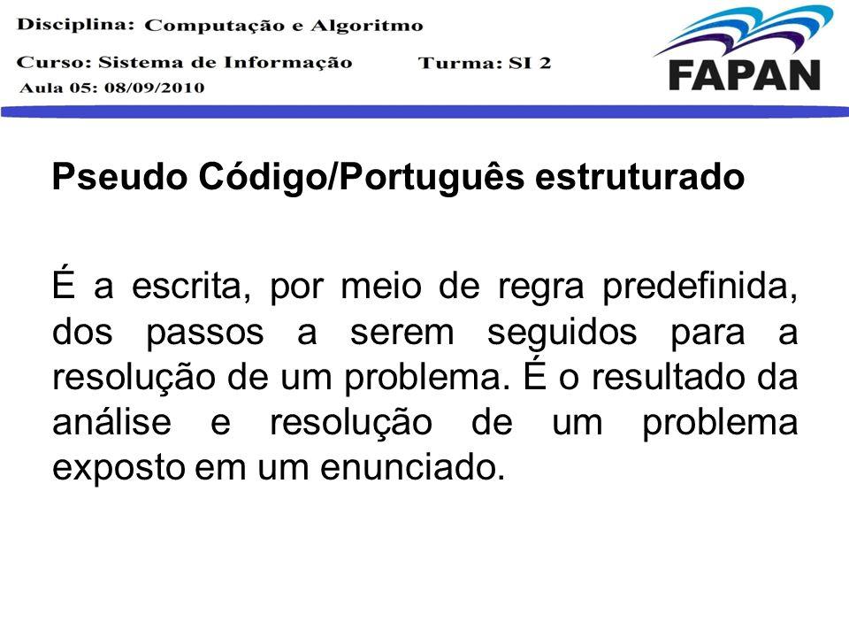 Pseudo Código/Português estruturado É a escrita, por meio de regra predefinida, dos passos a serem seguidos para a resolução de um problema. É o resul