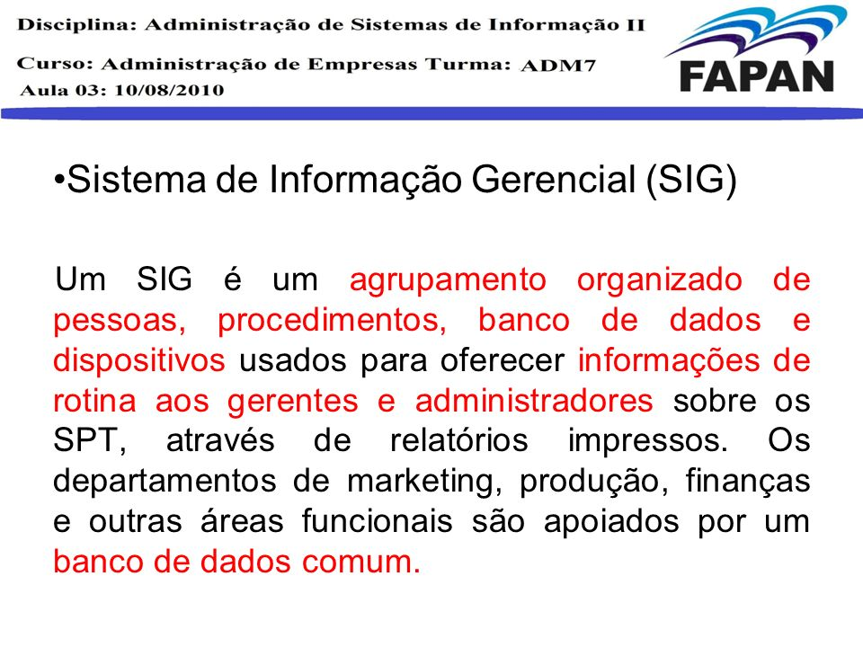 Sistema de Informação Gerencial (SIG) Um SIG é um agrupamento organizado de pessoas, procedimentos, banco de dados e dispositivos usados para oferecer