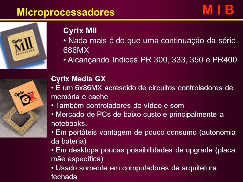 Microprocessadores M I B Cyrix MII Nada mais é do que uma continuação da série 686MX Alcançando índices PR 300, 333, 350 e PR400 Cyrix Media GX É um 6