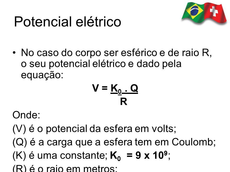Potencial elétrico No caso do corpo ser esférico e de raio R, o seu potencial elétrico e dado pela equação: V = K 0. Q R Onde: (V) é o potencial da es