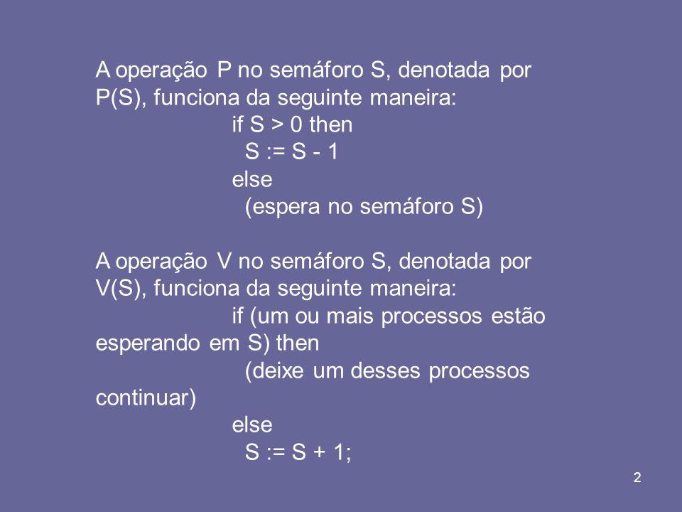 2 A operação P no semáforo S, denotada por P(S), funciona da seguinte maneira: if S > 0 then S := S - 1 else (espera no semáforo S) A operação V no se