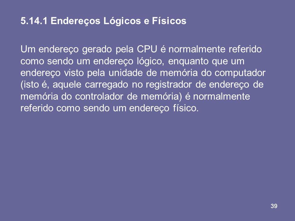 39 5.14.1 Endereços Lógicos e Físicos Um endereço gerado pela CPU é normalmente referido como sendo um endereço lógico, enquanto que um endereço visto
