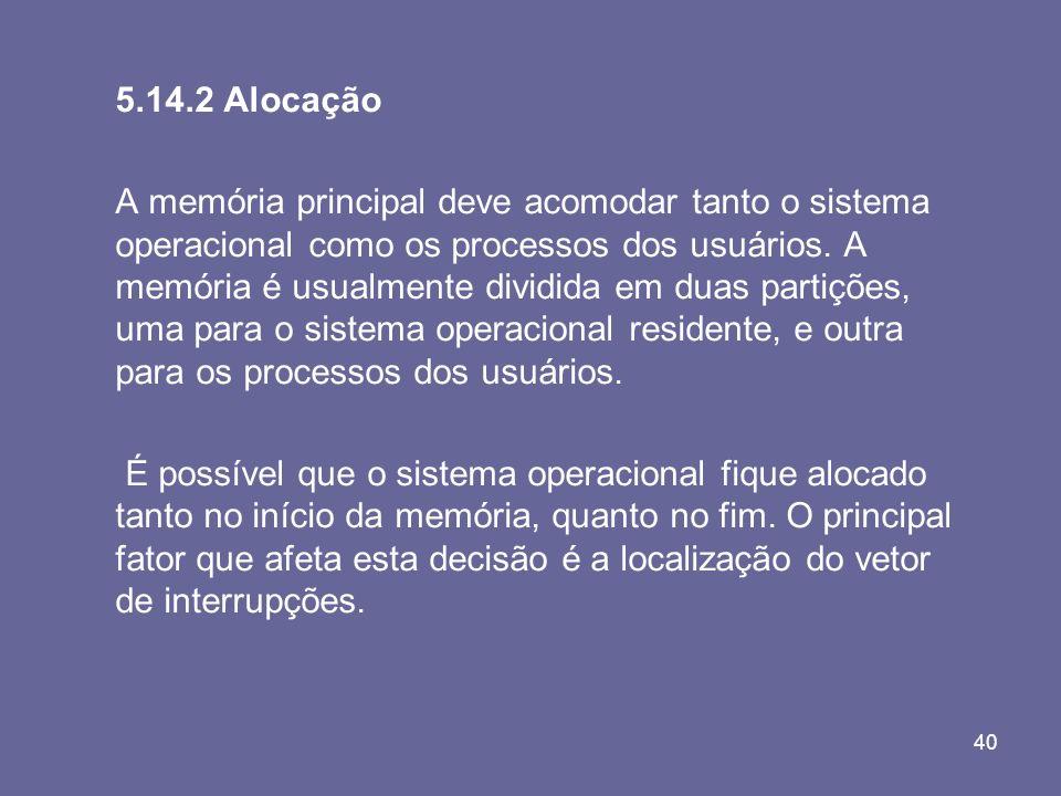 40 5.14.2 Alocação A memória principal deve acomodar tanto o sistema operacional como os processos dos usuários. A memória é usualmente dividida em du