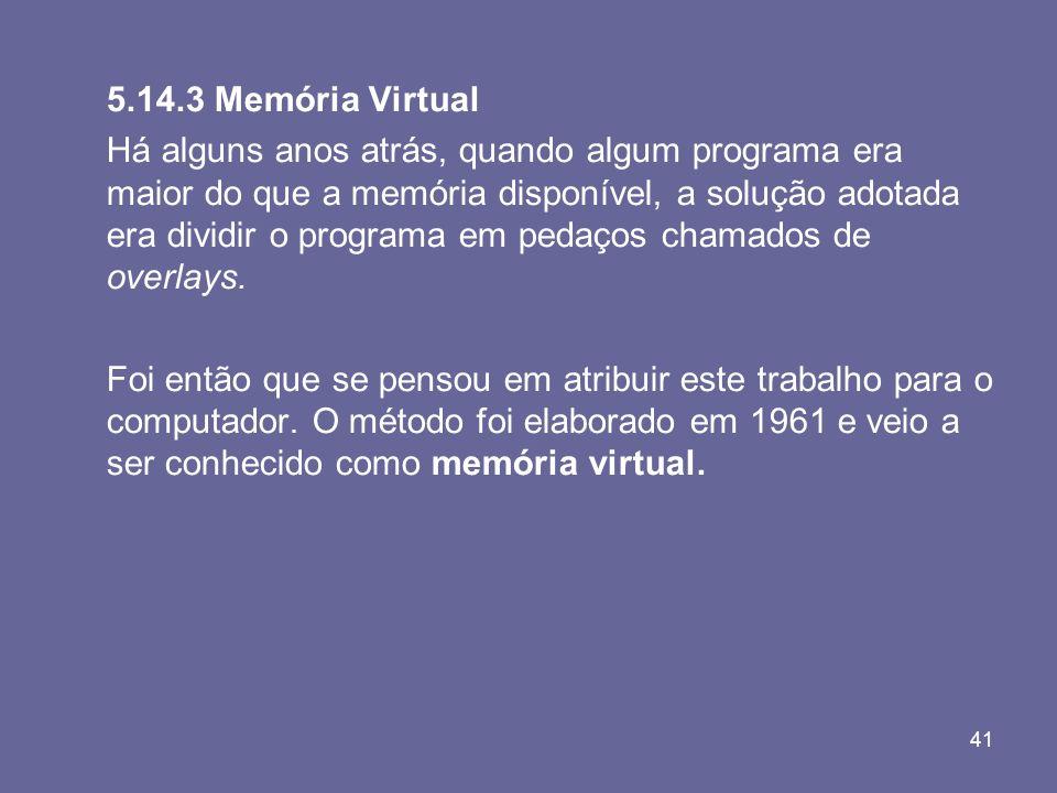 41 5.14.3 Memória Virtual Há alguns anos atrás, quando algum programa era maior do que a memória disponível, a solução adotada era dividir o programa