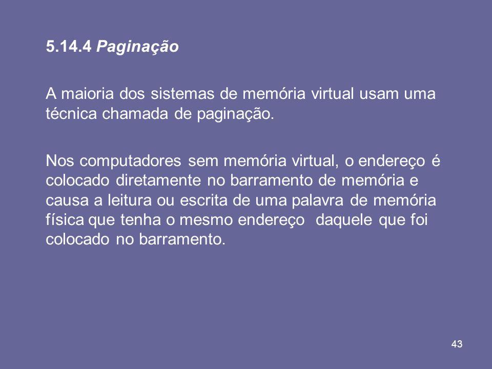 43 5.14.4 Paginação A maioria dos sistemas de memória virtual usam uma técnica chamada de paginação. Nos computadores sem memória virtual, o endereço
