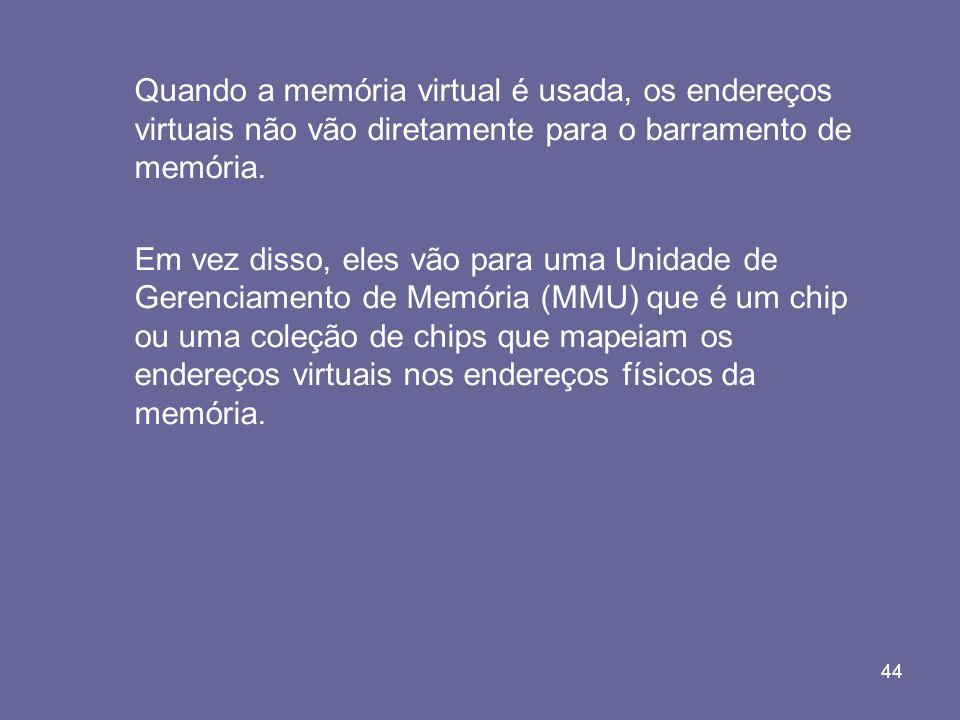 44 Quando a memória virtual é usada, os endereços virtuais não vão diretamente para o barramento de memória. Em vez disso, eles vão para uma Unidade d