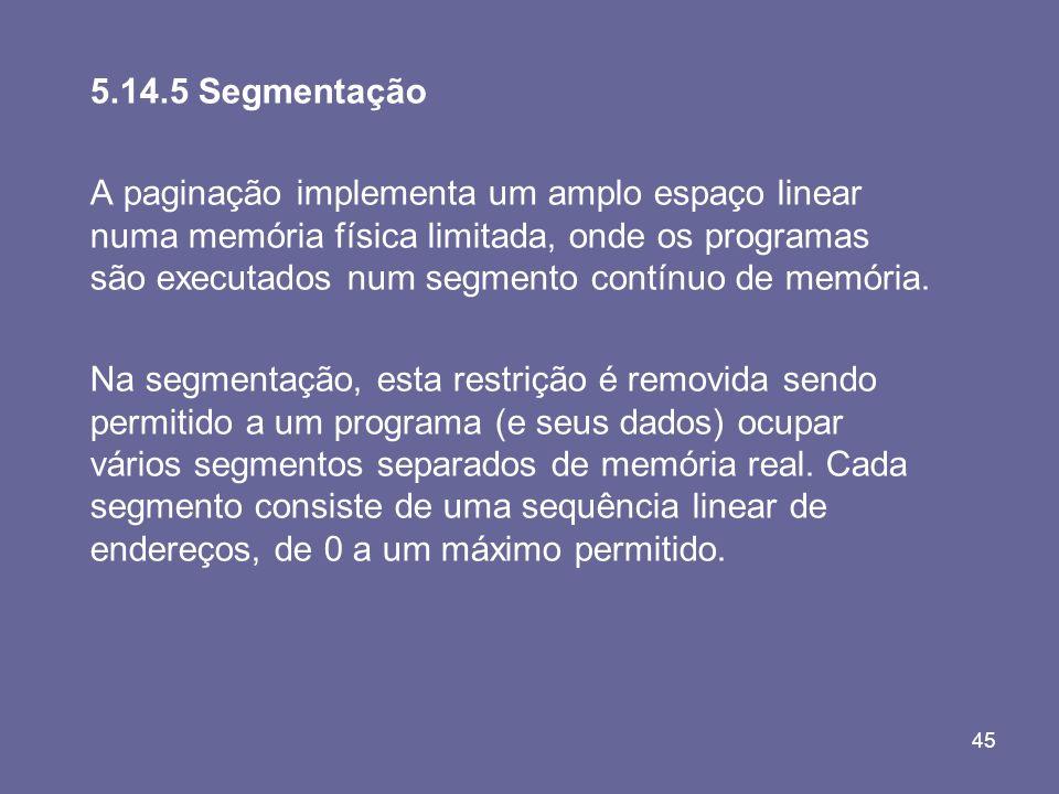 45 5.14.5 Segmentação A paginação implementa um amplo espaço linear numa memória física limitada, onde os programas são executados num segmento contín