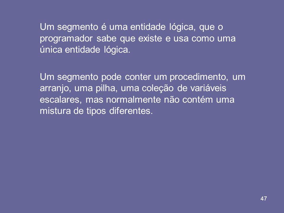 47 Um segmento é uma entidade lógica, que o programador sabe que existe e usa como uma única entidade lógica. Um segmento pode conter um procedimento,