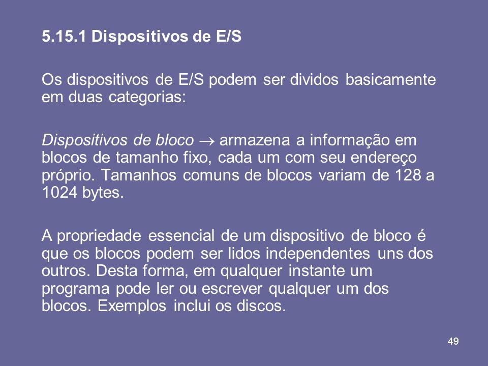 49 5.15.1 Dispositivos de E/S Os dispositivos de E/S podem ser dividos basicamente em duas categorias: Dispositivos de bloco armazena a informação em