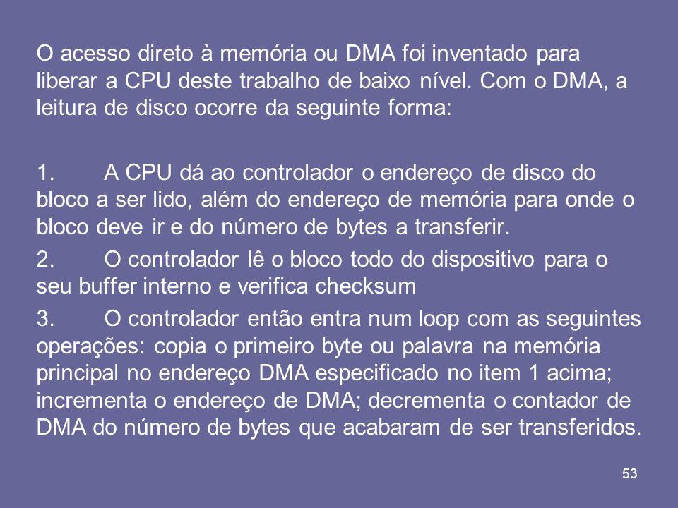 53 O acesso direto à memória ou DMA foi inventado para liberar a CPU deste trabalho de baixo nível. Com o DMA, a leitura de disco ocorre da seguinte f