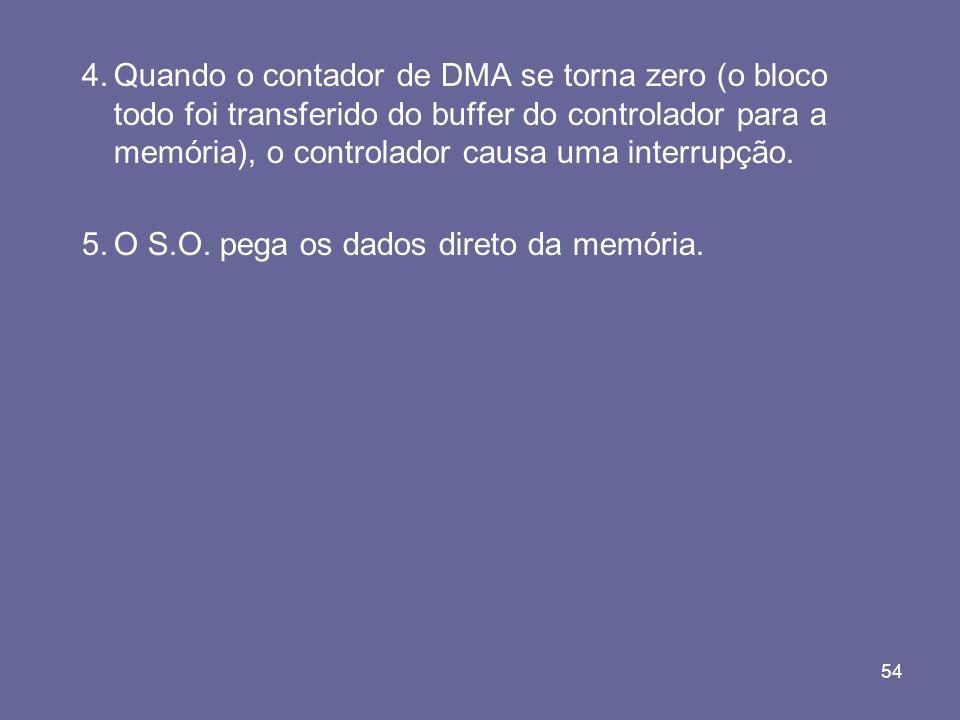 54 4.Quando o contador de DMA se torna zero (o bloco todo foi transferido do buffer do controlador para a memória), o controlador causa uma interrupçã
