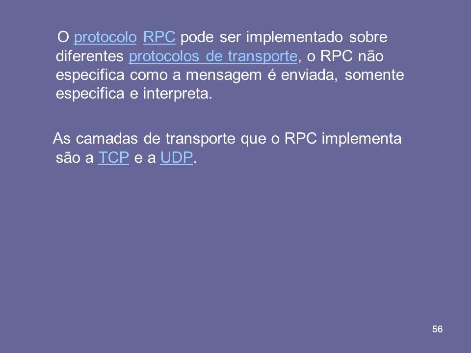 56 O protocolo RPC pode ser implementado sobre diferentes protocolos de transporte, o RPC não especifica como a mensagem é enviada, somente especifica